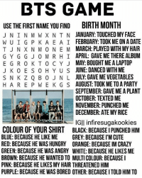 Taehyung took me on a date because he likes me. 😆😍💕 ©tto 방탄소년단 bangtansonyeondan bangtanboys bangtan bts btsmemes btsmeme v jungkook jhope jin jimin suga rapmonster kpopexlikes kpop kpopl4l kpopf4f kpopfff bighit btsarmy btsf4f korea kpopmemes kpopmeme you_never_walk_alone: BTS GAME  USE THE FIRST NAME YOU FIND BIRTH MONTH  J N IN M W X N T N JANUARY: TOUCHED MY FACE  W U I G P K A E A I FEBRUARY TOOK ME ONA DATE  T J N X N M 0 NE M MARCH: PLAYED WITH MY HAIR  G Y G G J O MR HI APRIL: GAVE ME THERE ALBUM  E G R 0 K T 0 C Y J MAY BOUGHT MEALAPTOP  J K 0 E S 0 H Y U S JUNE: DANCED WITH ME  S N K Z Q B 0 J N L JULY GAVE MEVEGETABLES  H A RE P W E K G S  AUGUST TOOK METOA PARTY  SEPTEMBER: GAVE ME APLANT  OCTOBER TEXTEDME  NOVEMBER: PUNCHEDME  DECEMBER: ATE MY RICE  IGII infiresugakookies  COLOUR OF YOUR SHIRT BLACK: BECAUSEIPUNCHED HIM  BLUE: BECAUSE HE LIKE ME  GREY: BECAUSE I'M CUTE  RED: BECAUSE HE WASHUNGRY ORANGE: BECAUSE IM CRAZY  GREEN: BECAUSE HE WAS ANGRY WHITE: BECAUSE HE LIKES ME  BROWN: BECAUSE HE WANTED TO MULTI COLOUR: BECAUSE I  PINK: BECAUSE HE LIKES MYHAIR THREATENED HIM  PURPLE BECAUSE HE WAS BORED OTHER: BECAUSE ITOLD HIM TO Taehyung took me on a date because he likes me. 😆😍💕 ©tto 방탄소년단 bangtansonyeondan bangtanboys bangtan bts btsmemes btsmeme v jungkook jhope jin jimin suga rapmonster kpopexlikes kpop kpopl4l kpopf4f kpopfff bighit btsarmy btsf4f korea kpopmemes kpopmeme you_never_walk_alone