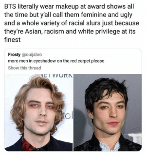 : BTS literally wear makeup at award shows all  the time but y'all call them feminine and ugly  and a whole variety of racial slurs just because  they're Asian, racism and white privilege at its  finest  Frosty @ouijabro  more men in eyeshadow on the red carpet please  Show this thread