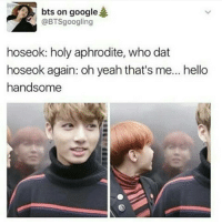 When will my reflection show who i am inside? Jkjki know im beautiful inside *flips hair*: bts on google  @BTSgoogling  hoseok: holy aphrodite, who dat  hoseok again: oh yeah that's me... hello  handsome When will my reflection show who i am inside? Jkjki know im beautiful inside *flips hair*