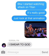 God, Good, and Animation: Btw I started watching  attack on Titan  It's really good  Just look at that animation  DORSAL FIN  I SWEAR TO GOD  iMessage  Send