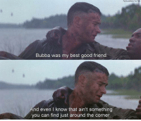 Forrest Gump: Bubba was my best good friend  nd even l know that ain't something  you can find just around the corner Forrest Gump