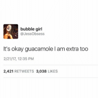 Doctor, Guacamole, and Memes: bubble girl  Jess Obsess  It's okay guacamole l am extra too  2/21/17, 12:35 PM  2,421  RETWEETS 3,038  LIKES 👌 (@doctor_nora_)