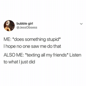 "Dank, Friends, and Funny: bubble girl  @JessObsess  ME: *does something stupid*  I hope no one saw me do that  ALSO ME: ""texting all my friends* Listen  to what I just did Funny world we live in."