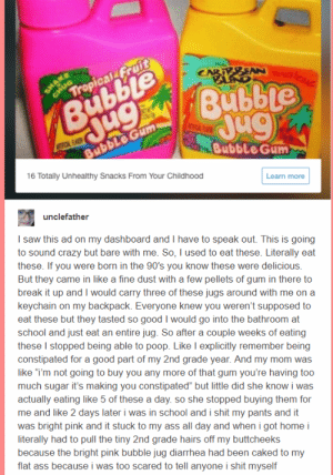 "One of the most amazing stories Ive ever read: The Bubble Jug: Bubble Gum  16 Totally Unhealthy Snacks From Your Childhood  Learn more  I saw this ad on my dashboard and I have to speak out. This is going  to sound crazy but bare with me. So, I used to eat these. Literally eat  these. If you were born in the 90's you know these were delicious.  But they came in like a fine dust with a few pellets of gum in there to  break it up and I would carry three of these jugs around with me on a  keychain on my backpack. Everyone knew you weren't supposed to  eat these but they tasted so good I would go into the bathroom at  school and just eat an entire jug. So after a couple weeks of eating  these I stopped being able to poop. Like I explicitly remember being  constipated for a good part of my 2nd grade year. And my mom was  like ""im not going to buy you any more of that gum you're having too  much sugar it's making you constipated"" but little did she know i was  actually eating like 5 of these a day. so she stopped buying them for  me and like 2 days later i was in school and i shit my pants and it  was bright pink and it stuck to my ass all day and when i got home i  literally had to pull the tiny 2nd grade hairs off my buttcheeks  because the bright pink bubble jug diarrhea had been caked to my  flat ass because i was too scared to tell anyone i shit myself One of the most amazing stories Ive ever read: The Bubble Jug"
