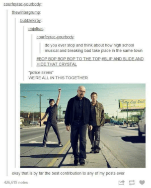 "Bad, Breaking Bad, and High School Musical: bubblekirby:  enjoliras:  courfeyrac-yourbody:  do you ever stop and think about how high school  musical and breaking bad take place in the same town  #BOP BOP BOP BOP TO THE TOP#SLIP AND SLIDE AND  ""police sirens""  WE'RE ALL IN THIS TOGETHER  Betty Call Stal  Cat  okay that is by far the best contribution to any of my posts ever  426,619 notes Breaking Bad and High School Musical take place in the same town"