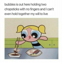 Funny, Tumblr, and Live: bubbles is out here holding two  chopsticks with no fingers and l can't  even hold together my will to live