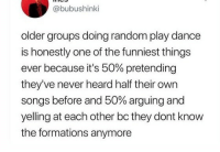 wow that is the Truth: @bubushinki  older groups doing random play dance  is honestly one of the funniest things  ever because it's 50% pretending  they've never heard half their own  songs before and 50% arguing and  yelling at each other bc they dont know  the formations anymore wow that is the Truth