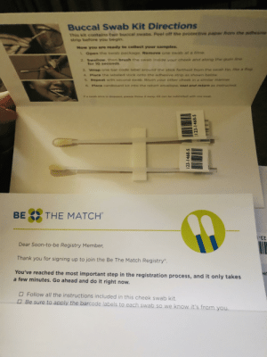 Soon..., Thank You, and Free: Buccal Swab Kit Directions  This kit contains two buccal swabs. Peel off the proteetive paper Prem the adthesvve  strip before you begin.  Now you are ready to collect your samples.  1. Open the swab package. Remove one swab at e time  2. Swallow, then brush the swab inside your cheek and along the gum ie  for 10 seconds  3. Wrap one bar code label around the stick farthest from the swab tip, like a rnag  4. Place the labeled stick onto the adhesive strip as shown below  5. Repeat with second swab. Brush your other cheek in o similar manner  6. Place cardboard kit into the return envelope, seal and retiurn as instructed  lf a swab stick is dropped, please throw it away. Kit can be submitted with on  swab  BE 3 THE MATCH  -z  Dear Soon-to-be Registry Member,  Thank you for signing up to join the Be The Match Registry  You've reached the most important step in the registration process, and it only takes  a few minutes. Go ahead and do it right now.  Follow all the instructions included in this cheek swab kit.  O Be sure to apply the barcode labels to each swab so we know it's from you. Read a comment about how a bone marrow donor saved a redditors wife. They later explained it's typically a pain free process. This took me 2 minutes to order for free, and less than a minute to swab. Please, order a kit to become a donor if you can.