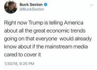America, Memes, and Trump: Buck Sexton  @BuckSexton  Right now Trump is telling America  about all the great economic trends  going on that everyone would already  know about if the mainstream media  cared to cover it  1/30/18, 9:25 PM Mic drop.