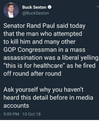 """Assassination, Memes, and Rand Paul: Buck Sexton  @BuckSexton  Senator Rand Paul said today  that the man who attempted  to kill him and many other  GOP Congressman in a mass  assassination was a liberal yelling  """"this is for healthcare"""" as he fired  off round after round  Ask yourself why you haven't  heard this detail before in media  accounts  9:09 PM 10 Oct 18"""