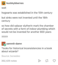 woah: buckkybbarnes  wait  hogwarts was established in the 10th century  but sinks were not invented until the 18th  century  so how did salazar slytherin mark the chamber  of secrets with a form of indoor plumbing which  would not be invented for another 800 years  sammit-damn  *looks for historical inconsistencies in a book  about wizards*  Source: bonesleo  362,429 notes woah