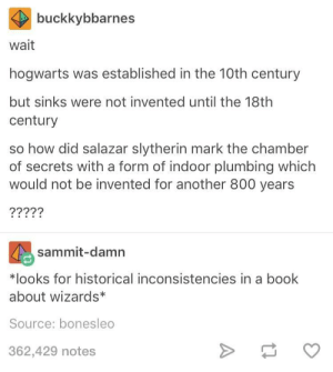 Internet, Slytherin, and Book: buckkybbarnes  wait  hogwarts was established in the 10th century  but sinks were not invented until the 18th  century  so how did salazar slytherin mark the chamber  of secrets with a form of indoor plumbing which  would not be invented for another 800 years  sammit-damn  *looks for historical inconsistencies in a book  about wizards  Source: bonesleo  362,429 notes My mind is the Internet! I know every continuity mistake ever made in literature!