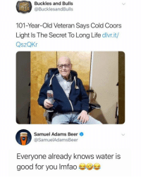 Beer, Funny, and Good for You: Buckles and Bulls  UL@BucklesandBulls  101-Year-Old Veteran Says Cold Coors  Light Is The Secret To Long Life divr.it/  QszQKr  Samuel Adams Beer  @SamuelAdamsBeer  Everyone already knows water is  good for you Imfao Stay hydrated, drink Bud and Coors