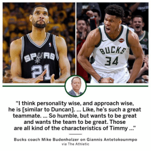 "Mike Budenholzer, who spent nearly two decades with the San Antonio Spurs, sees similarities between Duncan and Giannis Antetokounmpo.: BUCKS  34  ""I think personality wise, and approach wise,  he is [similar to Duncan].... Like, he's such a great  teammate. So humble, but wants to be great  and wants the team to be great. Those  are all kind of the characteristics of Timmy ...""  Bucks coach Mike Budenholzer on Giannis Antetokounmpo  via The Athletic Mike Budenholzer, who spent nearly two decades with the San Antonio Spurs, sees similarities between Duncan and Giannis Antetokounmpo."