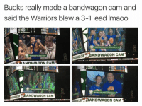 Warriors, The Warriors, and Cam: Bucks really made a bandwagon cam and  said the Warriors blew a 3-1 lead lmaoo  IGHT  rSIANCAN BANDWAGON CAM  WARRIORS FAN SNCE 2015  UGHI  BANDWAGON CAM