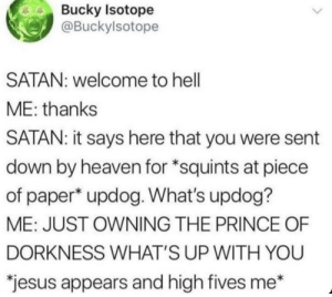 "Gotemmm: Bucky Isotope  @Buckylsotope  SATAN: welcome to hell  ME: thanks  SATAN: it says here that you were sent  down by heaven for *squints at piece  of paper* updog. What's updog?  ME: JUST OWNING THE PRINCE OF  DORKNESS WHAT'S UP WITH YOU  ""jesus appears and high fives me* Gotemmm"