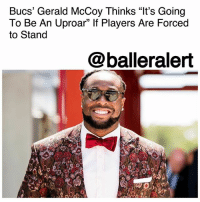 "Bucs' Gerald McCoy Thinks ""It's Going To Be An Uproar"" If Players Are Forced to Stand – blogged by @MsJennyb ⠀⠀⠀⠀⠀⠀⠀ ⠀⠀⠀⠀⠀⠀⠀ Just one day after NFL commissioner Roger Goodell sent a letter to the league's 32 teams in an attempt to ""move past"" the controversy surrounding the national anthem protest. Tampa Bay Buccaneers defensive lineman GeraldMcCoy weighed in on the letter, saying there may ""be an uproar"" if NFL players are forced to stand for the national anthem. ⠀⠀⠀⠀⠀⠀⠀ ⠀⠀⠀⠀⠀⠀⠀ Although Goodell made it clear that he wants players to stand for the anthem, he did not say it would be required of the players. Instead, he ensured that the league would allow players to ""include such elements as an in-season platform to promote the work of our players on these core issues."" ⠀⠀⠀⠀⠀⠀⠀ ⠀⠀⠀⠀⠀⠀⠀ However, McCoy doesn't think that will sit well with the rest of the guys. ⠀⠀⠀⠀⠀⠀⠀ ⠀⠀⠀⠀⠀⠀⠀ ""I don't think [the] guys are gonna like it,"" McCoy said on Adam Schefter's ""Know Them From Adam"" podcast, when asked about the possible reaction of the players. ""I think it's gonna be an uproar if that is to happen because you're basically taking away a constitutional right to freedom of speech. If guys wanna have a, I guess you would call it a peaceful protest, I don't think it's right to take that away,"" he said, although he does not plan on being involved in the protest. ⠀⠀⠀⠀⠀⠀⠀ ⠀⠀⠀⠀⠀⠀⠀ What are your thoughts?: Bucs' Gerald McCoy Thinks ""It's Going  To Be An Uproar"" If Players Are Forced  to Stand  @balleralert Bucs' Gerald McCoy Thinks ""It's Going To Be An Uproar"" If Players Are Forced to Stand – blogged by @MsJennyb ⠀⠀⠀⠀⠀⠀⠀ ⠀⠀⠀⠀⠀⠀⠀ Just one day after NFL commissioner Roger Goodell sent a letter to the league's 32 teams in an attempt to ""move past"" the controversy surrounding the national anthem protest. Tampa Bay Buccaneers defensive lineman GeraldMcCoy weighed in on the letter, saying there may ""be an uproar"" if NFL players are forced to stand for the national anthem. ⠀⠀⠀⠀⠀⠀⠀ ⠀⠀⠀⠀⠀⠀⠀ Although Goodell made it clear that he wants players to stand for the anthem, he did not say it would be required of the players. Instead, he ensured that the league would allow players to ""include such elements as an in-season platform to promote the work of our players on these core issues."" ⠀⠀⠀⠀⠀⠀⠀ ⠀⠀⠀⠀⠀⠀⠀ However, McCoy doesn't think that will sit well with the rest of the guys. ⠀⠀⠀⠀⠀⠀⠀ ⠀⠀⠀⠀⠀⠀⠀ ""I don't think [the] guys are gonna like it,"" McCoy said on Adam Schefter's ""Know Them From Adam"" podcast, when asked about the possible reaction of the players. ""I think it's gonna be an uproar if that is to happen because you're basically taking away a constitutional right to freedom of speech. If guys wanna have a, I guess you would call it a peaceful protest, I don't think it's right to take that away,"" he said, although he does not plan on being involved in the protest. ⠀⠀⠀⠀⠀⠀⠀ ⠀⠀⠀⠀⠀⠀⠀ What are your thoughts?"
