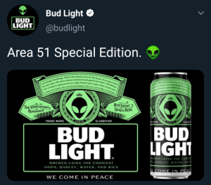 Beer, Fresh, and Life: Bud Light  BUD  LIGHT  @budlight  Area 51 Special Edition.  Greetings Earthlings, This is the famous Area 51. We know of no space beer  by any other life form which is brewed and aged to b  Our cryogenlc aging produces a light bedied space lager with a fresh taste  acrisp, clean finish, and a smooth drinkability. Take us to your leader for drinks  more refreshing.  is the fammus Area t We k  aged to be  sht bodied  er which i  gnprodaces  dmech drinkability Take s de  e lager wis  BUD LIGHT  SPACE BEER  THE UNIVERSALLY  RENOWNED  EARTH YAYNN  CLASSIF  TRADE MARK  CLASSIFIED  EARTH  E MARK  BUD  LIGHT  BUD  LIGHT  BREWED USING THE CHOICES  PS, BARLEY, WATER, AND  BREWED USING THE CHOICEST  HOPS, BARLEY, WATER, AND RICE  E COME IN PEAC  WE COME IN PEACE Post-Raid drinks anyone?