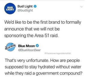 Alien Shots Fired by gimmedatjuice MORE MEMES: Bud Light  BUD  LIGHT @budlight  We'd like to be the first brand to formally  announce that we will not be  sponsoring the Area 51 raid.  Blue Moon  @BlueMoonBeer  BLUE MOON  @therecoveringproblemchild  That's very unfortunate. How are people  supposed to stay hydrated without water  while they raid a government compound? Alien Shots Fired by gimmedatjuice MORE MEMES