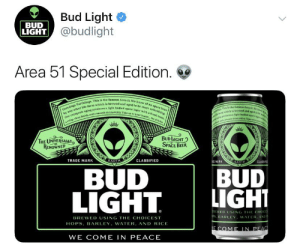 Beer, Fresh, and Life: Bud Light  @budlight  BUD  LIGHT  Area 51 Special Edition  Greetings Earthlings. This is the famous Area SL We know of he space beer  by any other life form which is brewed and aged to be more refreshing.  Our cryogenic aging produces a light bedied space lager with a fresh taste,  a crisp clean finish and a smooth drinkability. Teke us to your leader, for drinks  nngs This is the famegs Area Wt knwd  n predces a ight bodied sp g  ar rwhleh ia brewed and agyd t be  w  dmth drinkabiliry. Take as te y  BUD IGHT  SPACE BEER  THE UNIVERSALLY  RENOWNED  EARTH  TRADE MARK  CLASSIFIED  EMARK  EARTH  CLASSIF  BUD  LIGHT  BUD  LIGHT  BREWED USING THE CHOICES  PS, BARLEY, WATER, AND  BREWED USING THE CHOICEST  HOPS, BARLEY, WATER, AND RIG  ICE  E COME IN PEAC  WE COME IN PEACE They say 51k retweets and it'll be real