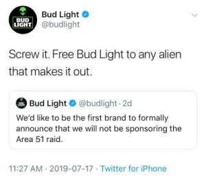 They came around: Bud Light  @budlight  BUD  LIGHT  Screw it. Free Bud Light to any alien  that makes it out.  Bud Light @budlight 2d  BUD  LIGHT  We'd like to be the first brand to formally  announce that we will not be sponsoring the  Area 51 raid  11:27 AM 2019-07-17 Twitter for iPhone They came around