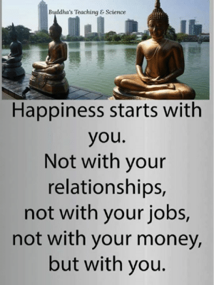 Memes, Money, and Relationships: Buddha's Teaching & Science  Happiness starts with  you.  Not with your  relationships,  not with your jobs,  not with your money,  but with you.