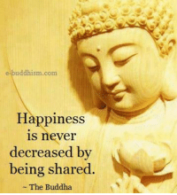 Buddha: buddhism com  Happiness  is never  decreased by  being shared.  The Buddha