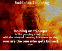 Buddha: Buddhist Teaching  Holding on to anger  is like grasping a hot coal,  with the intent of throwing it at someone else;  you are the one who gets burned.  Buddha