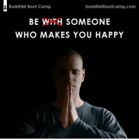 Memes, Happy, and Responsibility: buddhistbootcamp.com  Buddhist Boot Camp  BE WITH SOMEONE  WHO MAKES YOU HAPPY It's not someone else's responsibility.. it's yours.