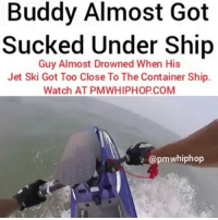 Memes, Link, and Video: Buddy Almost Got  Sucked Under Ship  Guy Almost Drowned When His  Jet Ski Got Too Close To The Container Ship.  Watch AT PMWHIPHOP.COM  o @pmwhiphop Too close 😒 FULL VIDEO AT PMWHIPHOP.COM LINK IN BIO