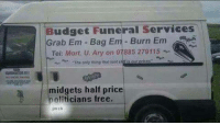 midgets half price 😂😂😂: Budget Funeral Services  Grab Em Bag Em Burn E  Tel: Mort, U. Ary on 07885 279115  The only thing that isnt s  ou  prices  midgets half price  politicians free.  imcb midgets half price 😂😂😂