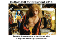 buffalo bill: Buffalo Bill for President 2016  Because if we are going to be skinned alive  it might as well be by a professional.