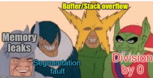 Me and the boys crashing your program: Buffer/Stack overflow  Memory  leaks  Division  by 0  Segmentation  fault  imgfip.com Me and the boys crashing your program