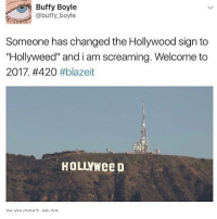 "woo: Buffy Boyle  @buffy boyle  Someone has changed the Hollywood sign to  ""Hollyweed"" and i am screaming. Welcome to  2017, #420  #blazeit  HOLLYWee D woo"