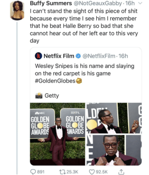 Never forget (via /r/BlackPeopleTwitter): Buffy Summers @NotGeauxGabby 16h  I can't stand the sight of this piece of shit  because every time I see him I remember  that he beat Halle Berry so bad that she  cannot hear out of her left ear to this very  day  Netflix Film  @NetflixFilm · 16h  Wesley Snipes is his name and slaying  on the red carpet is his game  #GoldenGlobes  Getty  LD  НРРА.  ENBC  GOLDEN  GLOBE  AWARDS  GOLDEN  GLOBE  AWARDS  t7 25.3K  O 92.5K  891 Never forget (via /r/BlackPeopleTwitter)