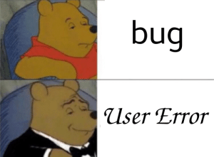 Bug, User, and Error: bug  User Error Closed: Cannot Reproduce