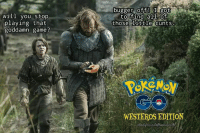 Memes, Game, and 🤖: bugger ofT!got  to find all of  will you stop  playing that  goddamn game?  those ittle cunts  WESTEROS EDITION  必d  tadioundothousestai