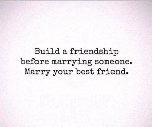 Marrying: Build a friendship  before marrying someone.  Marry your best friend.