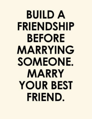 Best Friend, Best, and Friendship: BUILD A  FRIENDSHIP  BEFORE  MARRYING  SOMEONE.  MARRY  YOUR BEST  FRIEND.