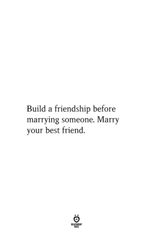 Marrying: Build a friendship before  marrying someone. Marry  your best friend.  RELATIONSHIP  ES