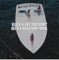 Friends, Life, and Memes: BUILD A LIFE YOU DON'T  NEED A VACATION FROM  GBUSINESSMINDSET1O1 THIS!!! Tag your friends.👇