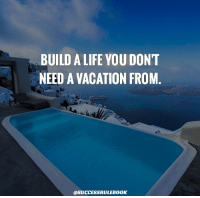 BUILD A LIFE YOU DONT  NEED A VACATION FROM  @SUCCESSRULEBOOK Build a life you don't need a vacation from🏖