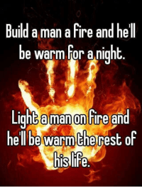 Fire: Build a man a fire and hell  be warm for a night  Light aman on Fire and  he be warm therest of  hisalife