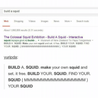 Memes, News, and Shopping: build a squid  Web Shopping Videos Images News MoreSearch tools  About 1,860,000 results (0.31 seconds)  The Colossal Squid Exhibition Build A Squid Interactive  squid tepapa.govt.nz/build-... ▼ Museum of New Zealand Te Papa Tongarewa ▼  BUILD A SQUID. Make your own squid and set. it free. BUILD YOUR. SQUID FIND  YOUR. SQUID MMMMMMMMMMMMMMMMMMMM). YOUR SQUID  yuripda:  BUILD A. SQUID. make your own squid and  set. it free. BUILD YOUR. SQUID. FIND YOUR.  SQUIDMMMMMMMMMMMMMMMMMM  YOUR SQUID CHOMP CHOMP