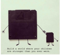 Children, World, and Build A: Build a world where your children  are stronger than you ever were.