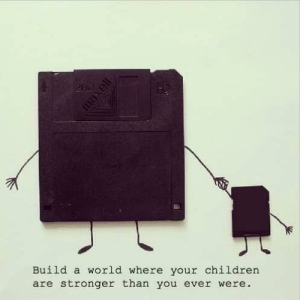 A little IT humor: Build a world where your children  are stronger than you ever were. A little IT humor