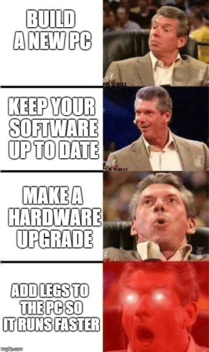 Dank, Memes, and Struggle: BUILD  ANEW PC  KEEP YOUR  SOFTWARE  UPTO DATE  MAKEA  HARDWARE  UPGRADE  ADDLEGSTO  THE PC SO  TRUNSIFASTER  imgfip.com the daily struggle by Pustefix09 FOLLOW HERE 4 MORE MEMES.