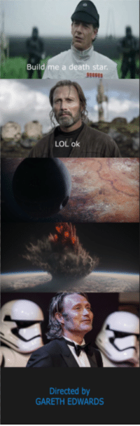"Dank, Death Star, and Lol: Build me a death star  LOL ok  Directed by  GARETH EDWARDS <p>Well, that was easy via /r/dank_meme <a href=""http://ift.tt/2o9HZB0"">http://ift.tt/2o9HZB0</a></p>"