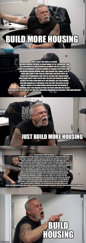 The Classism in this (Also we have more houses available then homeless people): BUILD MORE HOUSING  WISH IT WERE THAT SIMPLE SO BEFORE  YOU BUILD HOUSING YOU HAVE TO DECIDE WHERE TO PUT THE HOUSING.LAND  GOING TO BECOMMUNITY BACKLASH AGAINST IT BECAUSE PEDPLE DONT WANT  LOW INCOME HOUSING AROUND THEM, LOOK AROUND THIS THREAD, A LOT OF  PEOPLE DONT HAVE A FOND PLACE IN THEIR HEART FOR POOR PEOPLE OK  SO JUST PUT IT SOMEWHERE THAT'S OUT  FTHE WAY, THAT SHOULD WORK  RIGHTP SURE EXCEPT ONCE YOU DO THAT YOU FACE THE PROBLEM OF WHAT TO  DO WITH THE PEOPLE WHO MOVE INTO THIS HOUSING. ARE YOU INTENDING  THAT THIS HOUSING BE A TEMPORARY STOP OFF POINT FOR PEOPLE SO THEY  ON.TERM OUING FFINR nnE TOOLUING AT  TOSUSTAIN THE TYPE OF WAY OF LIFE THAT LETS THEM MOVE SOMEWHERE ELSE AND RENT THEIR owN HOUSING?  JUST BUILD MORE HOUSING  AECARS MOWARE T ES  THERE LIKELY WONT BE MANY JOBS N THE AMEA AND EVEN FITSAMORE RUBAL AREAA  THE STREET HAVE A WARIETY OF PROBLEMS SOME OF THESEPROBLEMS PUT THEM ON THE STREET  SOME OF THEM ARE KEEPING THEM ON THE STREET, SOME OF THEM WERE PICKED UP ON THE  SPACE YOUD BE ABLE TO FOCUS RESOURCES IN THIS ONE LOCATION TO HELP PEOPLE BUT THERE ARE  TSTILL DONT HAVE APACE  BUILD  HOUSING  imgflip com The Classism in this (Also we have more houses available then homeless people)