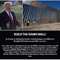 America, Drugs, and Guns: BUILD THE DAMN WALL!  As Trump is visiting the border wall prototypes in California i  thought id bring it up and offer my view.  The walls cost is estimated to be around $20bn maximum, thats a one off  payment. Pay and get the wall built. illegal immigration costs the USA a  whopping $120bn EACH YEAR so in my opinion that one off payment is  very  much worth it. Trump also promised to increase the number of  border officers which would also help keep the drugs and criminals at  bay. Build the wall . TheRaisedRight.com _________________________________________ Raised Right 5753 Hwy 85 North 2486 Crestview, Fl 32536 _________________________________________ Conservative America SupportOurTroops American Gun Constitution Politics TrumpTrain President Jobs Capitalism Military MikePence TeaParty Republican Mattis TrumpPence Guns AmericaFirst USA Political DonaldTrump Freedom Liberty Veteran Patriot Prolife Government PresidentTrump Partners @conservative_panda @reasonoveremotion @conservative.american @too_savage_for_democrats @raging_patriots @keepamerica.usa --------------------